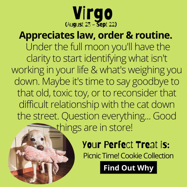 Appreciates law, order & routine.  Under the full moon you'll have the clarity to start identifying what isn't working in your life & what's weighing you down. Maybe it's time to say goodbye to that old, toxic toy, or to reconsider that difficult relationship with the cat down the street. Question everything... Good things are in store!