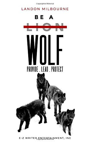 Be A Wolf: Provide.Lead.Protect by Landon Milbourne