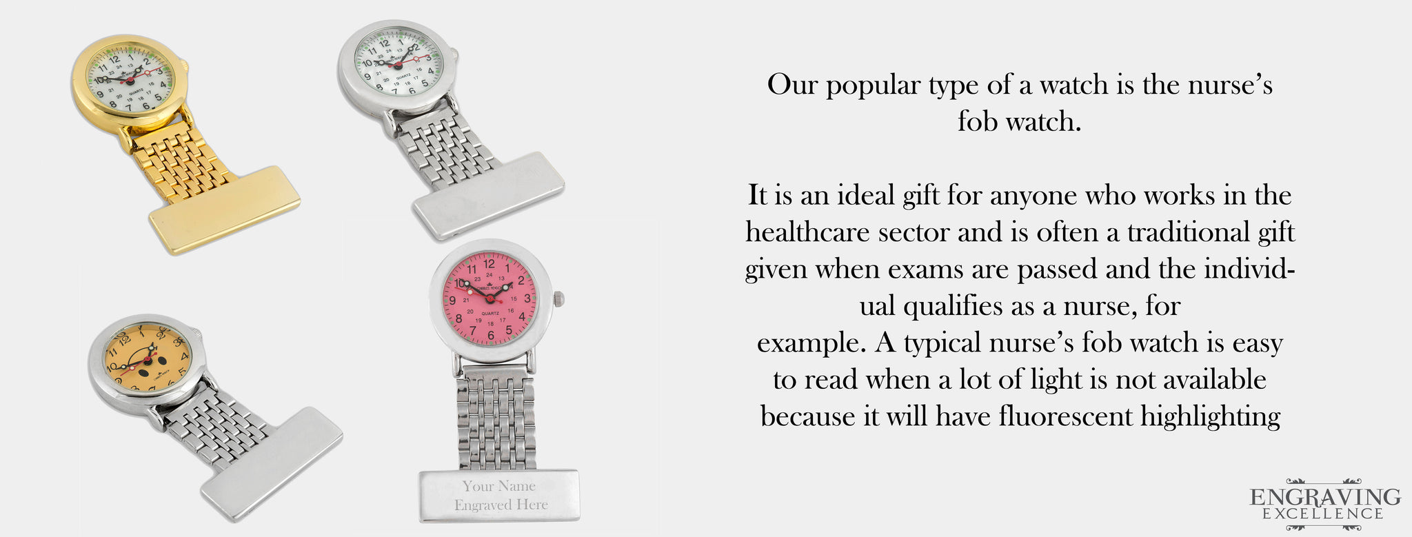 Our popular type of a watch is the nurse's fob watch.   It is an ideal gift for anyone who works in the healthcare sector and is often a traditional gift given when exams are passed and the individual qualifies as a nurse, for   example. A typical nurse's fob watch is easy to read when a lot of light is not available  because it will have fluorescent highlighting on the hands and dial face.