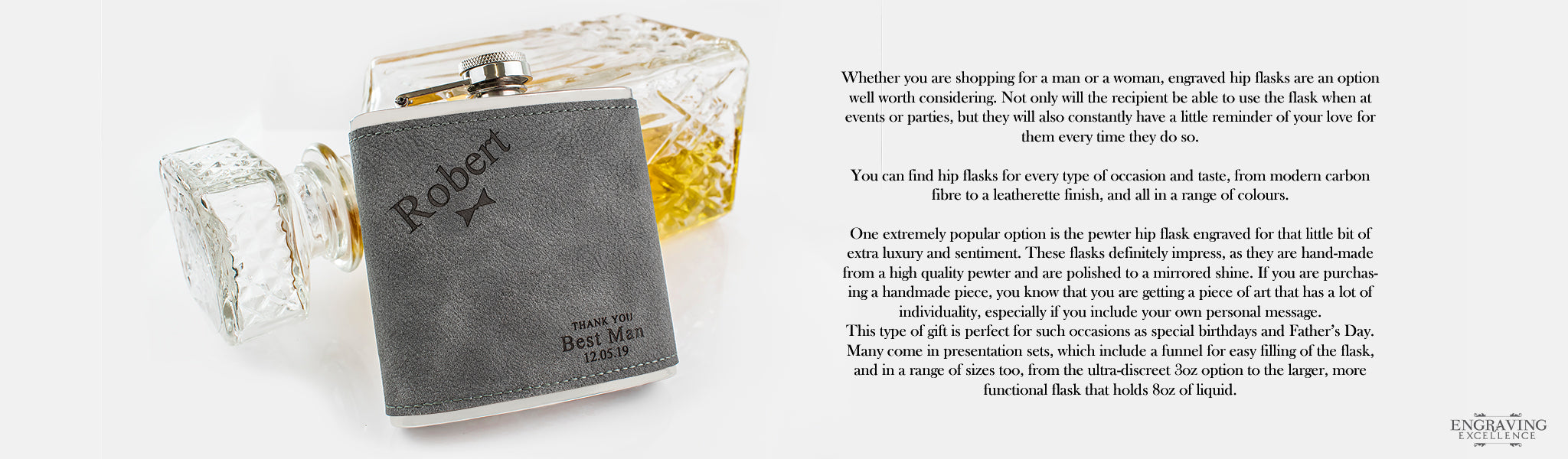 Whether you are shopping for a man or a woman, engraved hip flasks are an option well worth considering. Not only will the recipient be able to use the flask when at events or parties, but they will also constantly have a little reminder of your love for them every time they do so.   You can find hip flasks for every type of occasion and taste, from modern carbon fibre to a leatherette finish, and all in a range of colours.   One extremely popular option is the pewter hip flask engraved for that little bit of extra luxury and sentiment. These flasks definitely impress, as they are hand-made from a high quality pewter and are polished to a mirrored shine. If you are purchasing a handmade piece, you know that you are getting a piece of art that has a lot of individuality, especially if you include your own personal message.  This type of gift is perfect for such occasions as special birthdays and Father's Day. Many come in presentation sets, which include a funnel for easy filling of the flask, and in a range of sizes too, from the ultra-discreet 3oz option to the larger, more functional flask that holds 8oz of liquid.