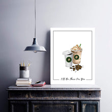 Load image into Gallery viewer, Coffee, Coffee sign,  artwork,ill be there for you, Wall art, coffee drinker, coworker gift, Starbucks, kitchen decor, Poster