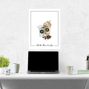 Coffee, Coffee sign,  artwork,ill be there for you, Wall art, coffee drinker, coworker gift, Starbucks, kitchen decor, Poster