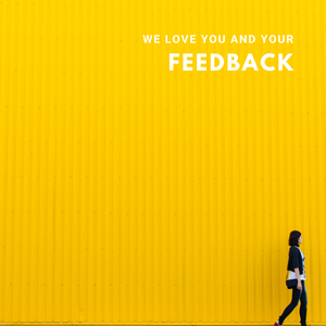 WE LOVE YOU AND YOUR FEEDBACK.