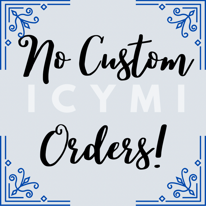 We Don't Do Custom Orders (Sorry not Sorry)