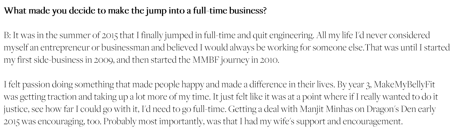 What made you decide to make the jump into a full-time business? It was in the summer of 2015 that I finally jumped in full-time and quit engineering. All my life I'd never considered myself an entrepreneur or businessman and believed I would always be working for someone else.That was until I started my first side-business in 2009, and then started the MMBF journey in 2010. I felt passion doing something that made people happy and made a difference in their lives. By year 3, MakeMyBellyFit was getting traction and taking up a lot more of my time. It just felt like it was at a point where if I really wanted to do it justice, see how far I could go with it, I'd need to go full-time. Getting a deal with Manjit Minhas on Dragon's Den early 2015 was encouraging, too. Probably most importantly, was that I had my wife's support and encouragement.