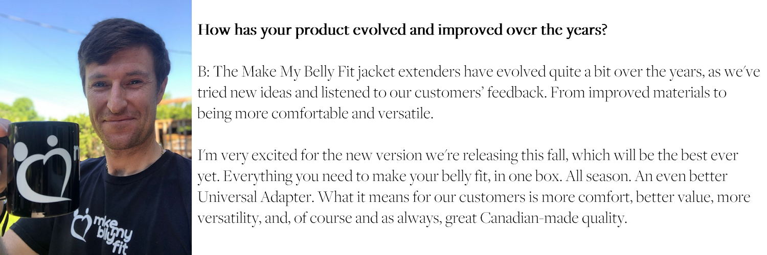 How has your product evolved and improved over the years? B: The Make My Belly Fit jacket extenders have evolved quite a bit over the years, as we've tried new ideas and listened to our customers' feedback. From improved materials to being more comfortable and versatile. I'm very excited for the new version we're releasing this fall, which will be the best ever yet. Everything you need to make your belly fit, in one box. All season. An even better Universal Adapter. What it means for our customers is more comfort, better value, more versatility, and, of course and as always, great Canadian-made quality.
