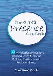 The Gift of Presence Card Deck: 50 Mindfulness Invitations for Being in the Moment, Building Resilience and Reducing Stress