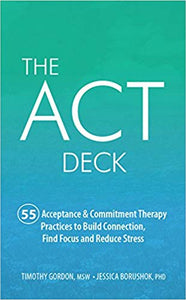 The ACT Deck: 55 Acceptance & Commitment Therapy Practices to Build Connection, Find Focus, and Reduce Stress