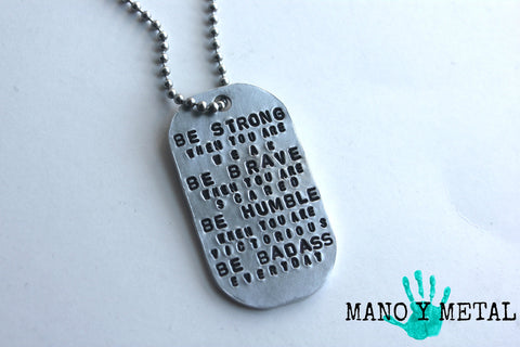 Be Strong when you are weak, be brave when you are scared, be humble when you are victorious, be badass everyday / Dog Tag