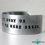 They tried to bury us. They didn't know we were seeds. -Mexican Proverb {cuff bracelet}
