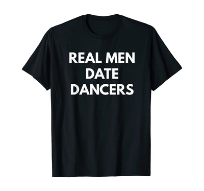 Real Men Date Dancers t-shirt - Funny Dating Tees