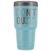 Don't Quit 30 oz Travel Tumbler | Etched / Engraved Stainless Steel Mug Hot/Cold Cup - 12 Colors Available