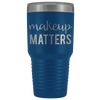 Makeup Matters 30 oz Travel Tumbler | Etched / Engraved Stainless Steel Mug Hot/Cold Cup - 12 Colors Available
