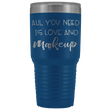 All you need is love and makeup 30 oz Travel Tumbler | Etched / Engraved Stainless Steel Mug Hot/Cold Cup - 12 Colors Available