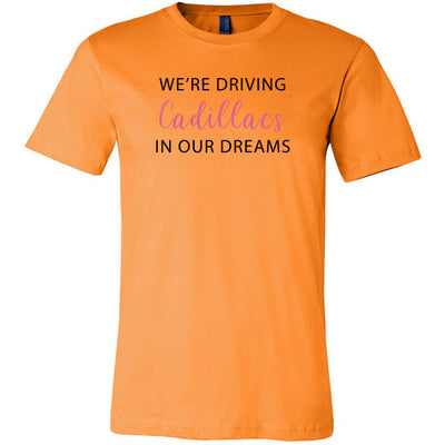 We're driving Cadillacs in our dreams Tee