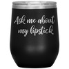 Ask me about my lipstick - 12 OZ STEMLESS WINE TUMBLER | ETCHED / ENGRAVED STAINLESS STEEL MUG HOT/COLD CUP - 13 COLORS AVAILABLE