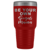 Be your own Sugar Mama 30 oz Travel Tumbler | Etched / Engraved Stainless Steel Mug Hot/Cold Cup - 12 Colors Available