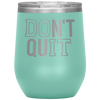 Do it Don't Quit - 12 OZ STEMLESS WINE TUMBLER | ETCHED / ENGRAVED STAINLESS STEEL MUG HOT/COLD CUP - 13 COLORS AVAILABLE