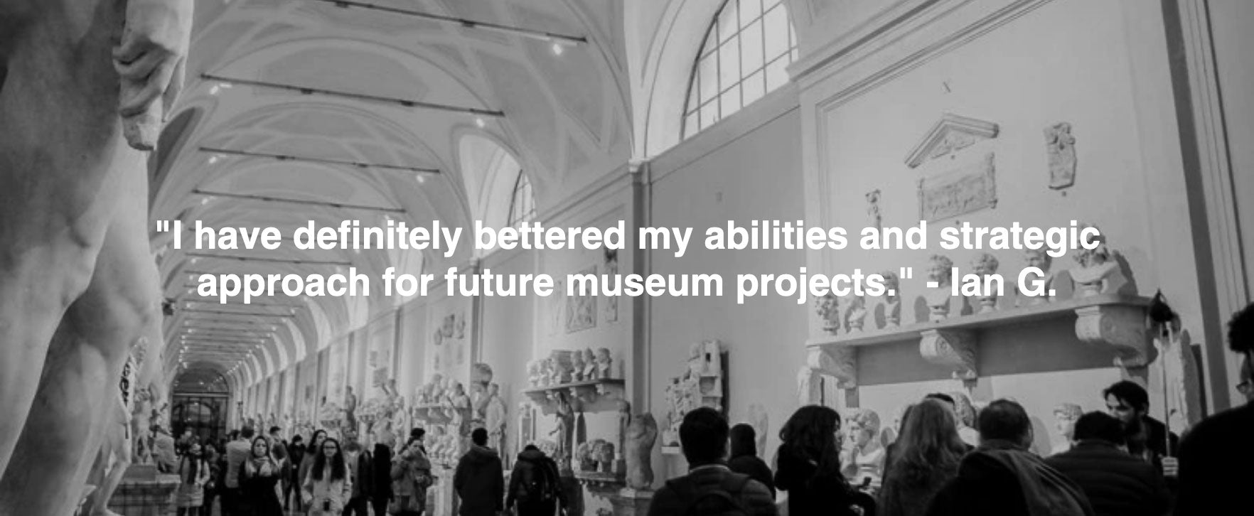 "testimonial: ""I have definitely bettered my abilities and strategic approach for future museum projects."" - Ian G."