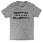 """Next Week Has Been Exhausting"" Tee"
