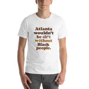 Atlanta Wouldn't Be Sh*t Without Black People T-Shirt