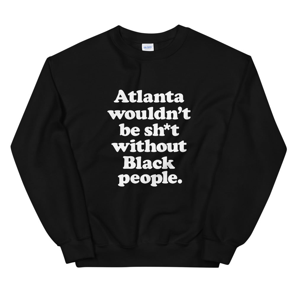 ATL Wouldn't Be Sh*t Without Black People Sweatshirt