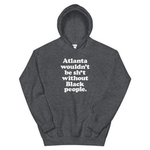 Load image into Gallery viewer, ATL Wouldn't Be Sh*t Without Black People Hoodie