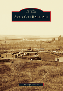 Sioux City Railroads History Book by Rudy Daniels
