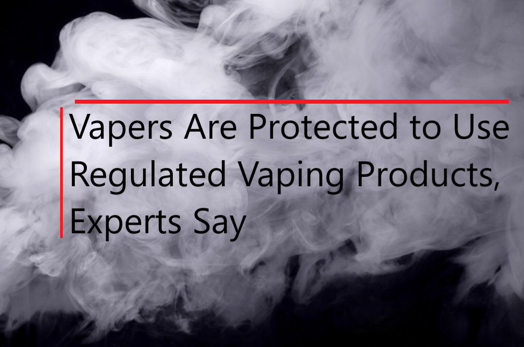 Vapers Are Protected to Use Regulated Vaping Products, Experts Say