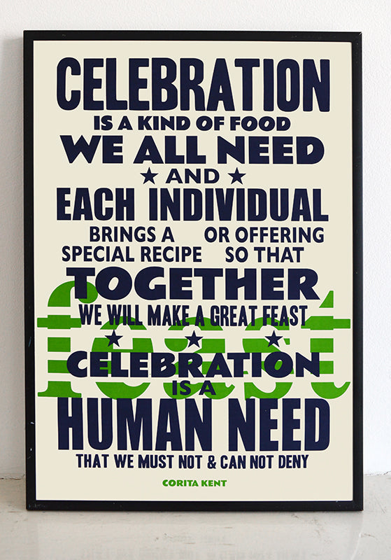 """Celebration is a kind of food we all need and each individual brings a special recipe or offering so that together we will make a great feast. Celebration is a human need that we must no and can not deny.""  Quote from Sister Corita Kent, the radical screen printing nun.  Signed, dated, open edition A3 giclee print on 180gsm paper."