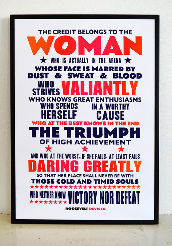 """The credit belongs to the woman who is actually in the arena, whose face is marred by dust and sweat and blood; who strives valiantly; who spends herself in a worthy cause; who at the best knows in the end the triumph of high achievement, and who at the worst, if she fails, at least fails while daring greatly, so that her place shall never be with those cold and timid souls who neither know victory nor defeat.""  Signed, dated, open edition A3 giclee print on 220gsm paper."