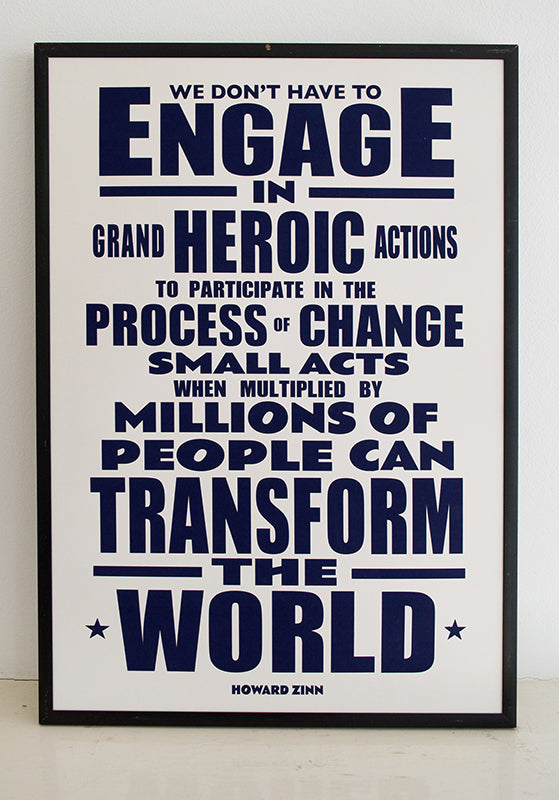 """We don't have to engage in grand, heroic actions to participate in the process of change. Small acts, when multiplied by millions of people, can transform the world.""  Quote from Howard Zinn, historian and playwright.  Signed, dated, open edition A3 giclee print on 220gsm paper."