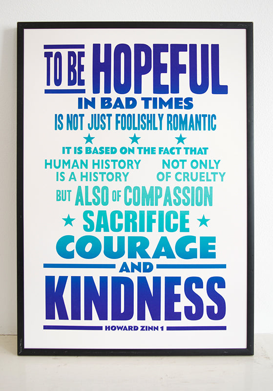 """TO BE HOPEFUL in bad times is not just foolishly romantic. It is based on the fact that human history is a history not only of cruelty, but also of compassion, sacrifice, courage, kindness."