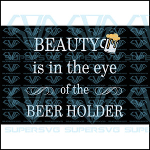 Beauty Is In The Eye Of The Beer Holder, svg, png, dxf, eps file