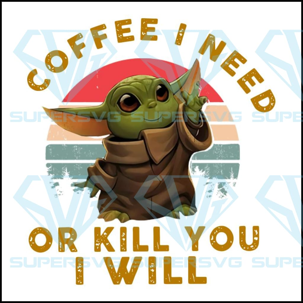 Coffee I Need Or Kill You I Will Baby Yoda Svg Files For Silhouette F Supersvg