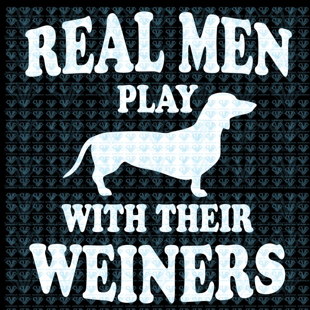 Funny Dachshund Weiner Dog Real Men Play With Weiners Svg Files For Silhouette Cricut Dxf Eps Png
