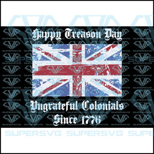 Happy Treason Day Ungrateful Colonials Since 1776, american flag, svg, png, dxf, eps file