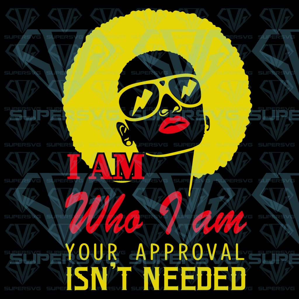 I Am Who I am Your Approval Isn't Needed, svg, png, dxf, eps file