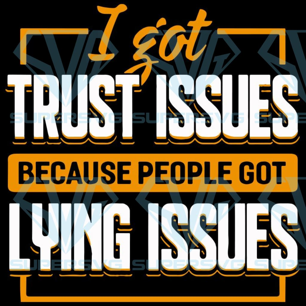 I got trust issues because people got lying issues,saying shirt,funny tshirt,inspirational quotes,funny quotes,motivational quote,digital file, vinyl for cricut, svg cut files, svg clipart, silhouette svg, cricut svg file