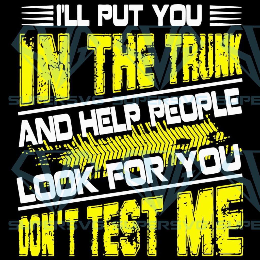 I will put you in the trunk and help people look for you don't test me,Stop playing with me svg, bitch shirt svg,funny saying svg, funny saying gift, funny saying shirt, funny shirt, funny design, quote bundle, quotes bundle, svg file, svg file for cricut