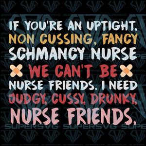 If you're an uptight, non cussing, fancy schmancy nurse, we can't be nurse friends, I need judgy, cussy, drunky, nurse friends, svg, png, dxf, eps file