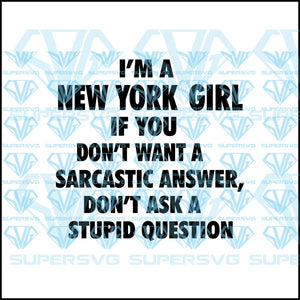 I'm a New York girl if you don't sarcastic answer, don't ask a stupid question, svg, png, dxf, eps file