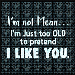 Im Not Mean...im Just Too Old To Pretend I Like You Svg Files For Silhouette Cricut Dxf Eps Png