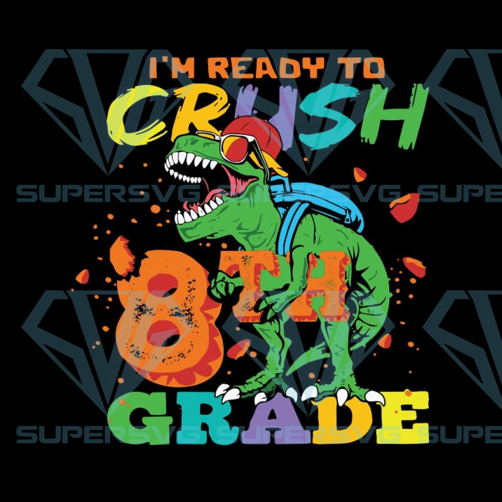 I'm Ready To Crush 8th Grade Grade Svg, T-rex Svg, Dinosaurus Rex Svg, Cricut File, Back To School Svg