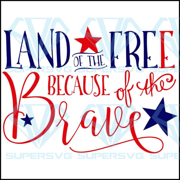 Land Of The Free Because Of The Brave 4th Of July Svg Independence Day Supersvg