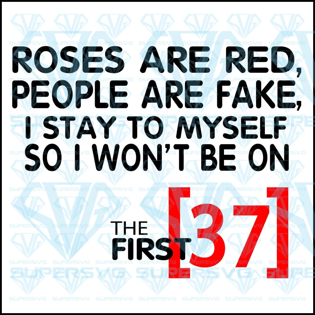 Roses Are Red, People Are Fake, I Stay To Myself, So I Won't Be On The First 37, svg, png, dxf, eps file