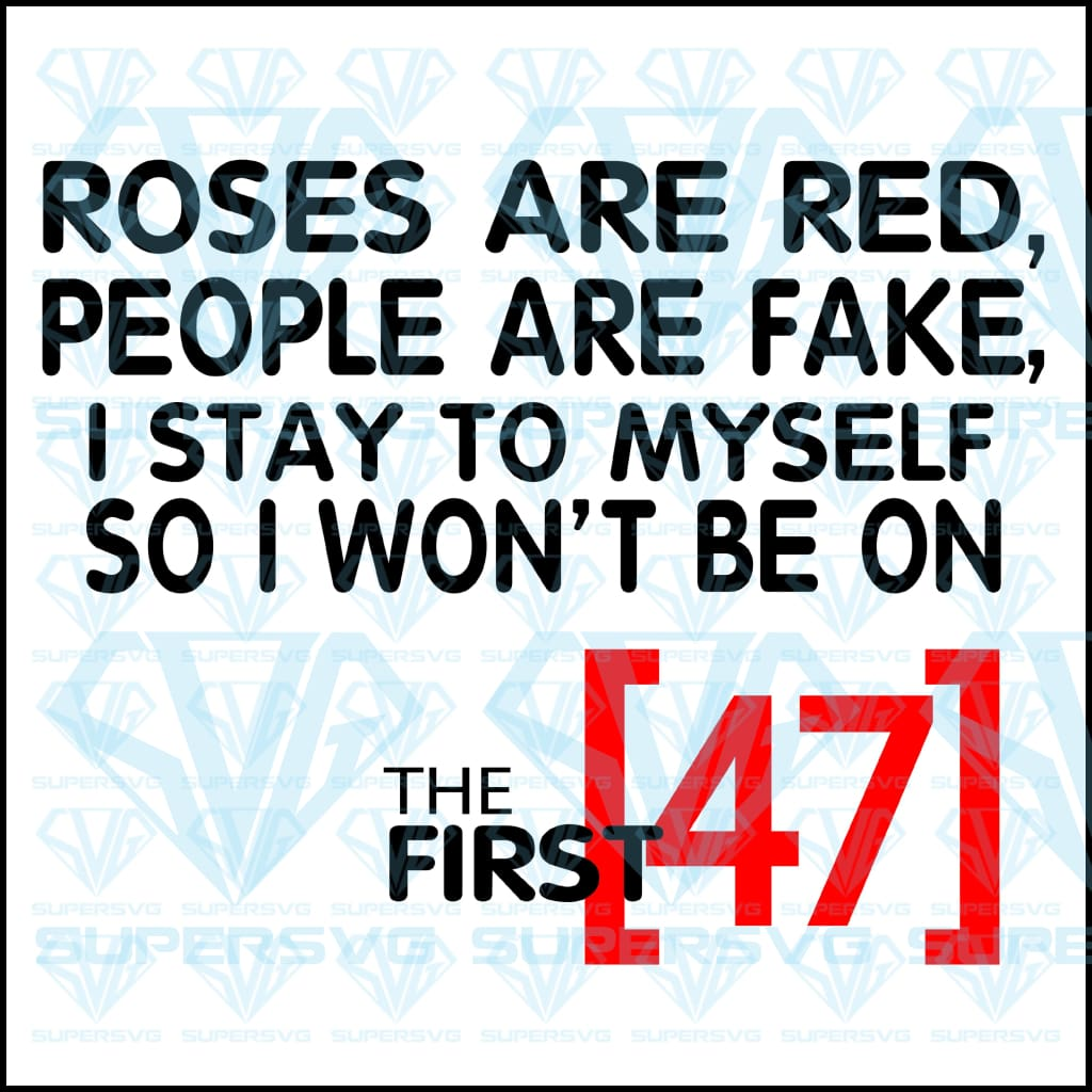 Roses Are Red, People Are Fake, I Stay To Myself, So I Won't Be On The First 47, svg, png, dxf, eps file