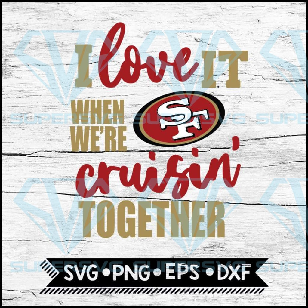 San Francisco 49ers I Love It When We Re Cruisin Together Svg Cricut Supersvg
