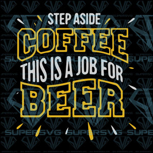 Step Aside Coffee This Is A Job For Beer, svg, png, dxf, eps file