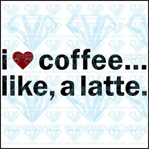 I Love Coffee...Like A Latte, svg, png, dxf, eps file